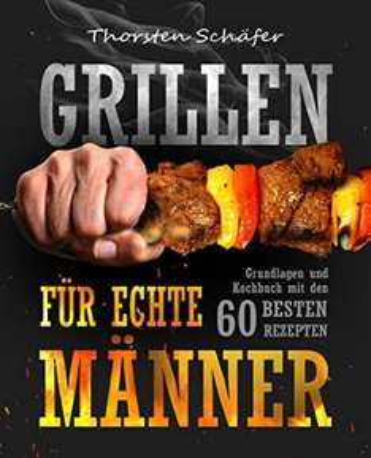 Gratis: Grillen für echte Männer: Grundlagen und Kochbuch mit den 60 besten Rezepten für jeden Anlass