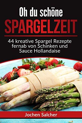 GRATIS-  Oh du schöne Spargelzeit: 44 kreative Spargel Rezepte fernab von Schinken und Sauce Hollandaise