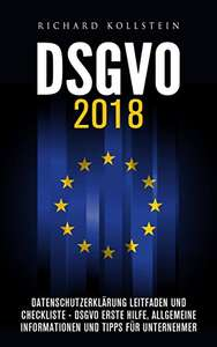 DSGVO 2018: Datenschutzerklärung Leitfaden und Checkliste - DSGVO Erste Hilfe, allgemeine Informationen und Tipps für Unternehmer