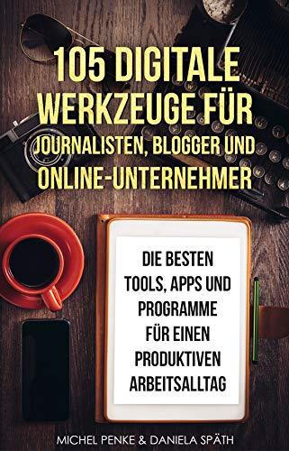105 dig. Werkzeuge für Journalisten, Blogger u. Online-Unternehmer: Die besten Tools, Apps und Programme für einen produktiven Arbeitsalltag