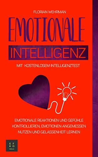 Emotionale Intelligenz: Emotionale Reaktionen und Gefühle kontrollieren, Emotionen angemessen nutzen und Gelassenheit lernen