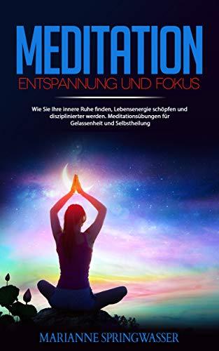 MEDITATION - Entspannung und Fokus: Wie Sie Ihre innere Ruhe finden, Lebensenergie schöpfen und disziplinierter werden.