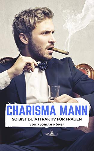 Charisma Mann – so bist Du attraktiv für Frauen: Charisma lernen, charismatisch werden, Selbstbewusstsein stärken, Ausstrahlung gewinnen