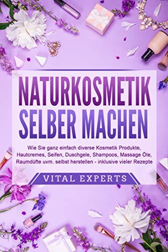 NATURKOSMETIK SELBER MACHEN: Wie Sie ganz einfach diverse Kosmetik Produkte, Hautcremes, Seifen, Duschgele, Shampoos, ... (Kindle Ausgabe)
