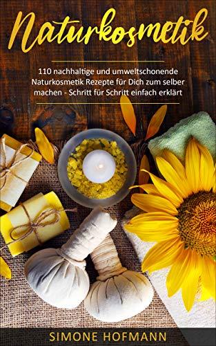 Naturkosmetik: 110 nachhaltige und umweltschonende Naturkosmetik Rezepte für Dich zum selber machen (Kindle Ausgabe)