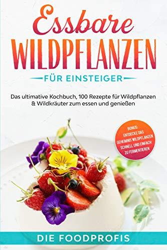 Essbare Wildpflanzen für Einsteiger: Das ultimative Kochbuch, 100 Rezepte zum essen und genießen, auch aus dem Hausgarten (Kindle Ausgabe)